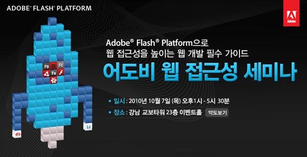Adobe Flash Platform으로 웹접근성을 높이는 웹 개발 필수 가이드, 어도비 웹접근성 세미나, 일시: 2010년 10월 7일 (목) 오후1시 ~ 5시 30분, 장소 : 강남 교보타워 23층 이벤트홀